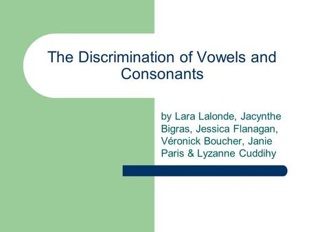 The Discrimination of Vowels and Consonants by Lara Lalonde, Jacynthe Bigras, Jessica Flanagan, Véronick Boucher, Janie Paris & Lyzanne Cuddihy.