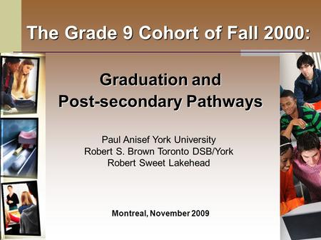 The Grade 9 Cohort of Fall 2000: Graduation and Post-secondary Pathways Montreal, November 2009 Paul Anisef York University Robert S. Brown Toronto DSB/York.