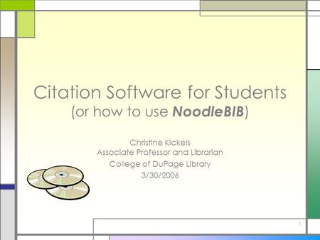 1 Citation Software for Students (or how to use NoodleBIB ) Christine Kickels Associate Professor and Librarian College of DuPage Library 3/30/2006.