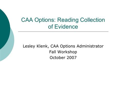 CAA Options: Reading Collection of Evidence Lesley Klenk, CAA Options Administrator Fall Workshop October 2007.