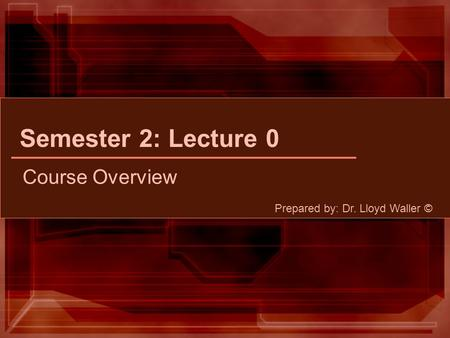 Semester 2: Lecture 0 Course Overview Prepared by: Dr. Lloyd Waller ©
