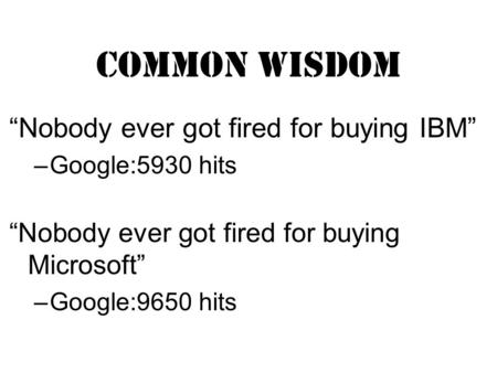 "Common Wisdom ""Nobody ever got fired for buying IBM"" –Google:5930 hits ""Nobody ever got fired for buying Microsoft"" –Google:9650 hits."
