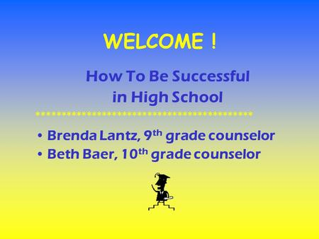 WELCOME ! How To Be Successful in High School ******************************************* Brenda Lantz, 9 th grade counselor Beth Baer, 10 th grade counselor.