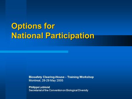 Options for National Participation Biosafety Clearing-House - Training Workshop Montreal, 28-29 May 2005 Philippe Leblond Secretariat of the Convention.