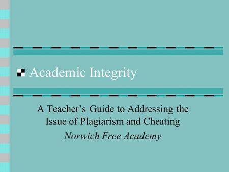 Academic Integrity A Teacher's Guide to Addressing the Issue of Plagiarism and Cheating Norwich Free Academy.