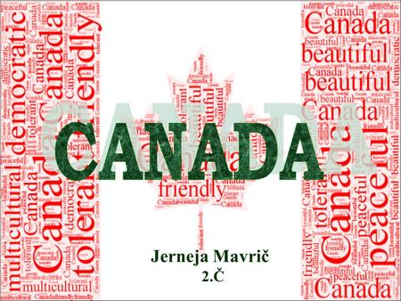 Jerneja Mavrič 2.Č. Second largest country in the world Capital: Ottawa Largest city: Toronto Official languages: English and French Monarch Queen Elizabeth.