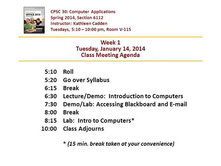 CPSC 30: Computer Applications Spring 2014, Section 6112 Instructor: Kathleen Cadden Tuesdays, 5:10 – 10:00 pm, Room V-115 Roll Go over Syllabus Break.