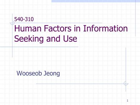 1 540-310 Human Factors in Information Seeking and Use Wooseob Jeong.