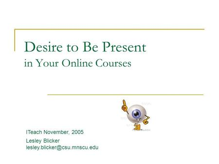 Desire to Be Present in Your Online Courses ITeach November, 2005 Lesley Blicker
