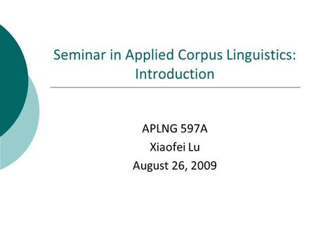Seminar in Applied Corpus Linguistics: Introduction APLNG 597A Xiaofei Lu August 26, 2009.
