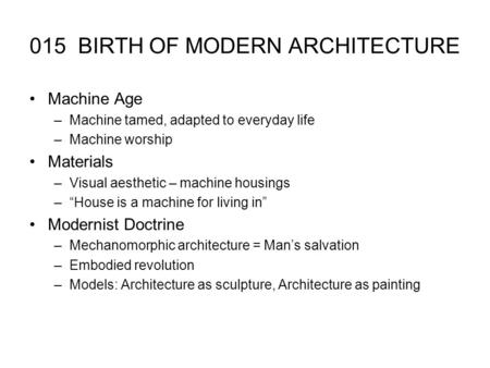 "015 BIRTH OF MODERN ARCHITECTURE Machine Age –Machine tamed, adapted to everyday life –Machine worship Materials –Visual aesthetic – machine housings –""House."