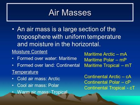 Air Masses An air mass is a large section of the troposphere with uniform temperature and moisture in the horizontal. Moisture Content Formed over water: