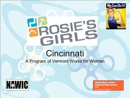 Cincinnati A Program of Vermont Works for Women. 2 What is Rosie's Girls ® ? Three-week summer day camp for 6 th -8 th grade girls aged 11-13 years Primary.