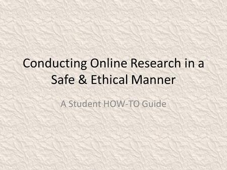 Conducting Online Research in a Safe & Ethical Manner A Student HOW-TO Guide.