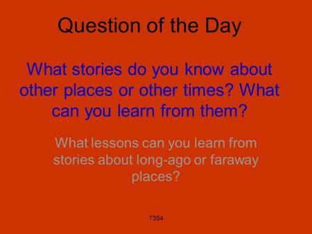 T354 Question of the Day What stories do you know about other places or other times? What can you learn from them? What lessons can you learn from stories.