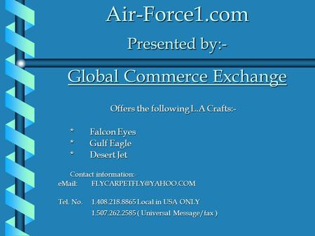 Air-Force1.com Presented by:- Global Commerce Exchange Offers the following L.A Crafts:- *Falcon Eyes *Gulf Eagle *Desert Jet Contact information:- eMail: