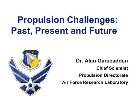 Propulsion Challenges: Past, Present and Future Dr. Alan Garscadden Chief Scientist Propulsion Directorate Air Force Research Laboratory.