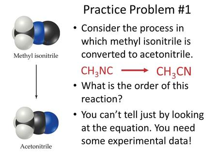 Practice Problem #1 Consider the process in which methyl isonitrile is converted to acetonitrile. What is the order of this reaction? You can't tell just.