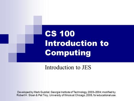 CS 100 Introduction to Computing Introduction to JES Developed by Mark Guzdial, Georgia Institute of Technology, 2003–2004; modified by Robert H. Sloan.