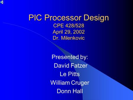 PIC Processor Design CPE 428/528 April 29, 2002 Dr. Milenkovic Presented by: David Fatzer Le Pitts William Cruger Donn Hall.