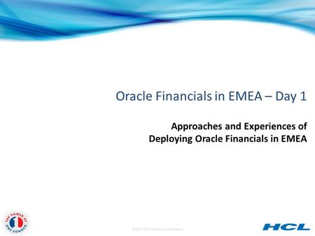 © 2013 HCL – Proprietary & Confidential Oracle Financials in EMEA – Day 1 Approaches and Experiences of Deploying Oracle Financials in EMEA.