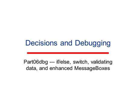 Decisions and Debugging Part06dbg --- if/else, switch, validating data, and enhanced MessageBoxes.