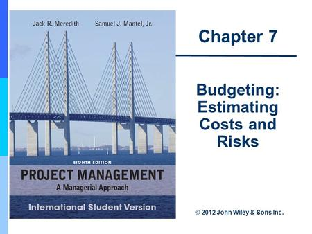 Chapter 7 Budgeting: Estimating Costs and Risks © 2012 John Wiley & Sons Inc.
