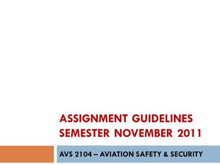ASSIGNMENT GUIDELINES SEMESTER NOVEMBER 2011 AVS 2104 – AVIATION SAFETY & SECURITY.