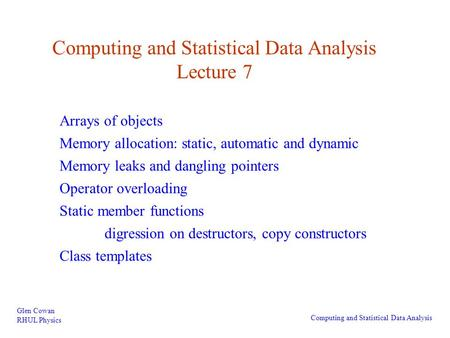 Computing and Statistical Data Analysis Lecture 7 Glen Cowan RHUL Physics Computing and Statistical Data Analysis Arrays of objects Memory allocation: