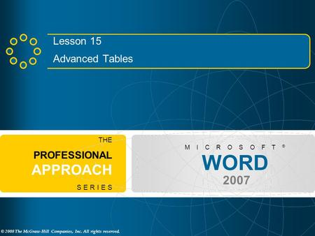© 2008 The McGraw-Hill Companies, Inc. All rights reserved. WORD 2007 M I C R O S O F T ® THE PROFESSIONAL APPROACH S E R I E S Lesson 15 Advanced Tables.