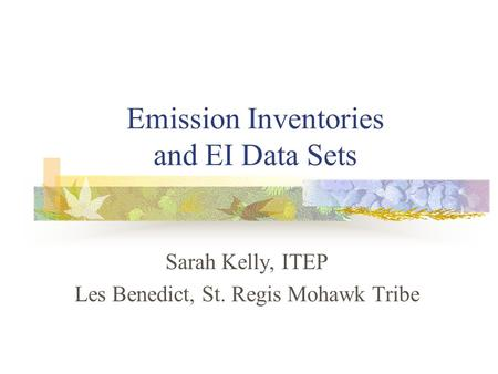 Emission Inventories and EI Data Sets Sarah Kelly, ITEP Les Benedict, St. Regis Mohawk Tribe.