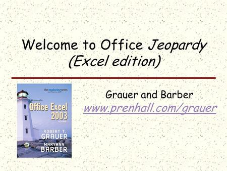 Click once to display answer; click the answer to return to the question board Welcome to Office Jeopardy (Excel edition) Grauer and Barber www.prenhall.com/grauer.