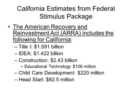 California Estimates from Federal Stimulus Package The American Recovery and Reinvestment Act (ARRA) includes the following for California: –Title I: $1.591.