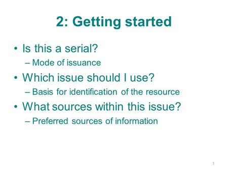 2: Getting started Is this a serial? –Mode of issuance Which issue should I use? –Basis for identification of the resource What sources within this issue?