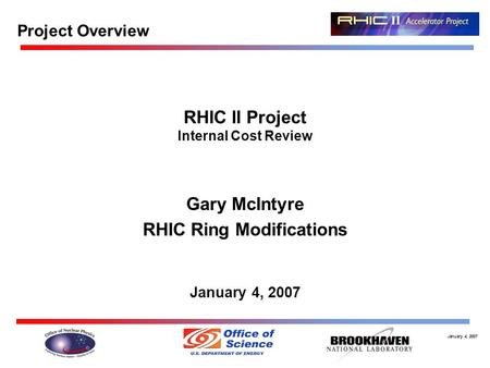 January 4, 2007 RHIC II Project Internal Cost Review Gary McIntyre RHIC Ring Modifications January 4, 2007 Project Overview.