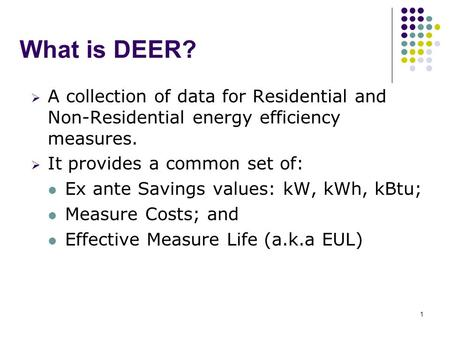 1 What is DEER?  A collection of data for Residential and Non-Residential energy efficiency measures.  It provides a common set of: Ex ante Savings values: