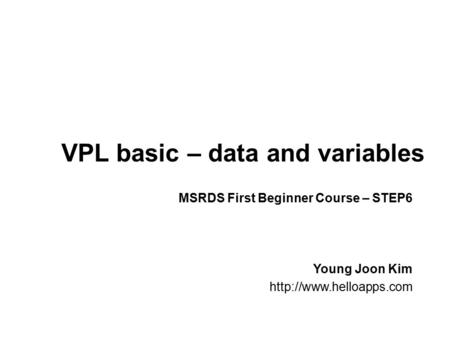 VPL basic – data and variables Young Joon Kim  MSRDS First Beginner Course – STEP6.