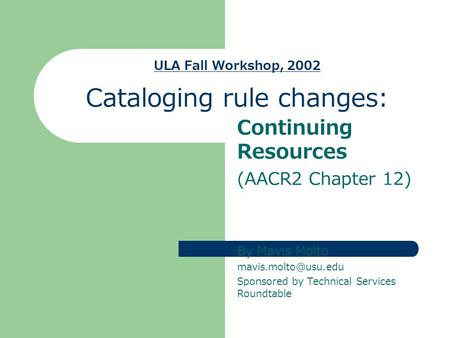 ULA Fall Workshop, 2002 Cataloging rule changes: Continuing Resources (AACR2 Chapter 12) By Mavis Molto Sponsored by Technical Services.