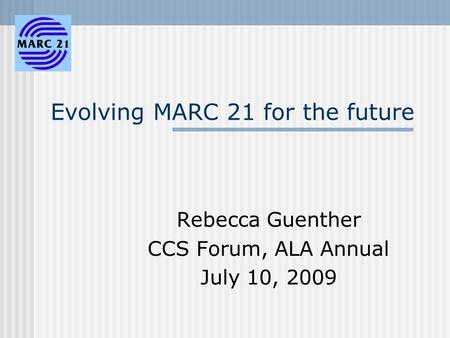 Evolving MARC 21 for the future Rebecca Guenther CCS Forum, ALA Annual July 10, 2009.