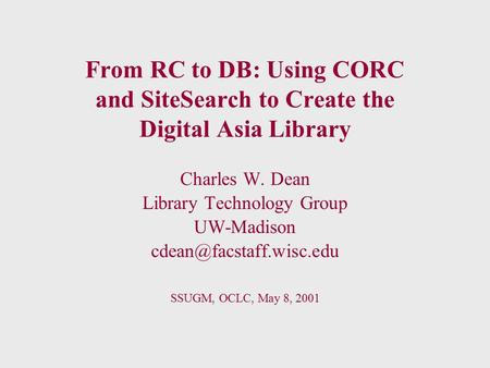 From RC to DB: Using CORC and SiteSearch to Create the Digital Asia Library Charles W. Dean Library Technology Group UW-Madison