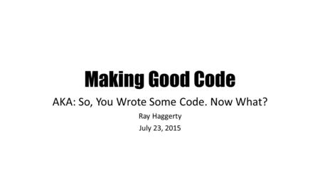 Making Good Code AKA: So, You Wrote Some Code. Now What? Ray Haggerty July 23, 2015.