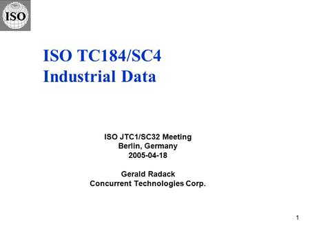 1 ISO TC184/SC4 Industrial Data ISO JTC1/SC32 Meeting Berlin, Germany 2005-04-18 Gerald Radack Concurrent Technologies Corp.
