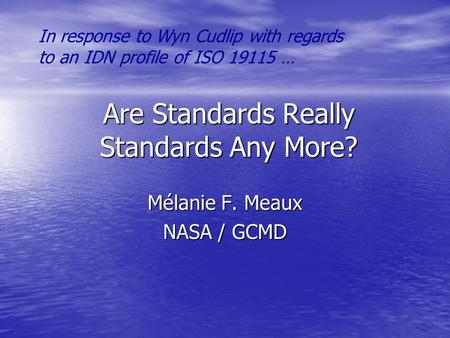 Are Standards Really Standards Any More? Mélanie F. Meaux NASA / GCMD In response to Wyn Cudlip with regards to an IDN profile of ISO 19115 …