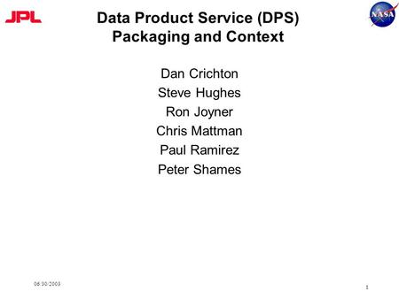 06/30/2003 1 Data Product Service (DPS) Packaging and Context Dan Crichton Steve Hughes Ron Joyner Chris Mattman Paul Ramirez Peter Shames.