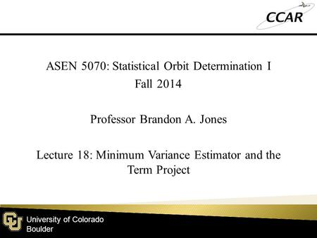 University of Colorado Boulder ASEN 5070: Statistical Orbit Determination I Fall 2014 Professor Brandon A. Jones Lecture 18: Minimum Variance Estimator.