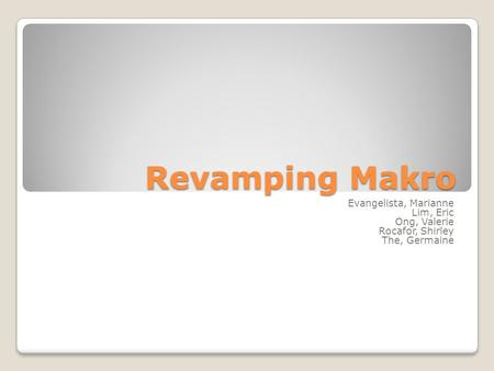 Revamping Makro Evangelista, Marianne Lim, Eric Ong, Valerie Rocafor, Shirley The, Germaine.