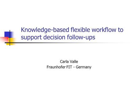 Knowledge-based flexible workflow to support decision follow-ups Carla Valle Fraunhofer FIT - Germany.