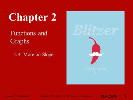 Chapter 2 Functions and Graphs Copyright © 2014, 2010, 2007 Pearson Education, Inc. 1 2.4 More on Slope.