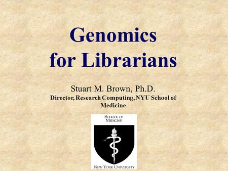 Genomics for Librarians Stuart M. Brown, Ph.D. Director, Research Computing, NYU School of Medicine.