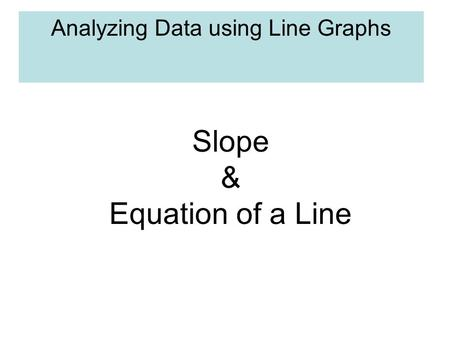 Analyzing Data using Line Graphs Slope & Equation of a Line.